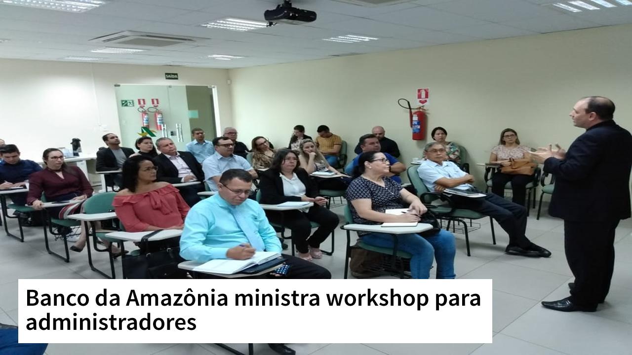 Banco da Amazônia ministra workshop para administradores